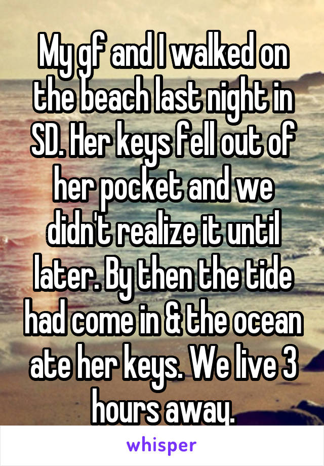 My gf and I walked on the beach last night in SD. Her keys fell out of her pocket and we didn't realize it until later. By then the tide had come in & the ocean ate her keys. We live 3 hours away.