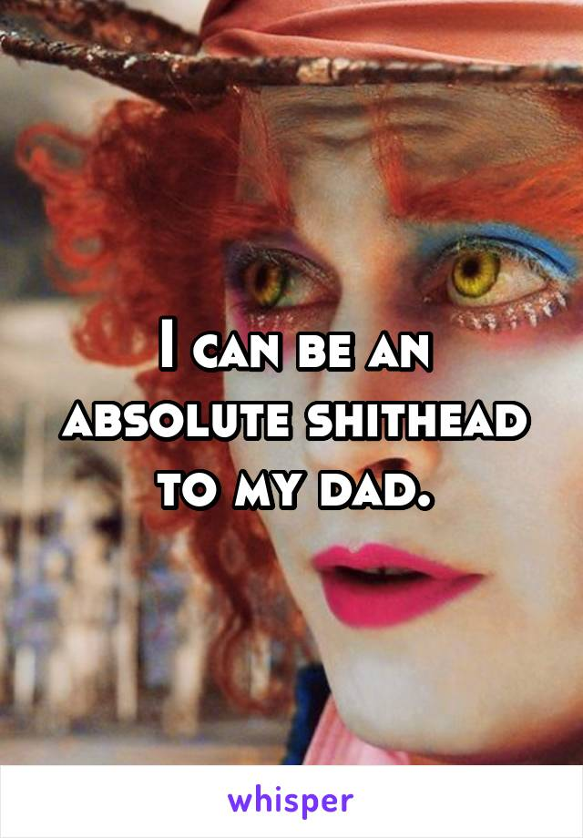 I can be an absolute shithead to my dad.