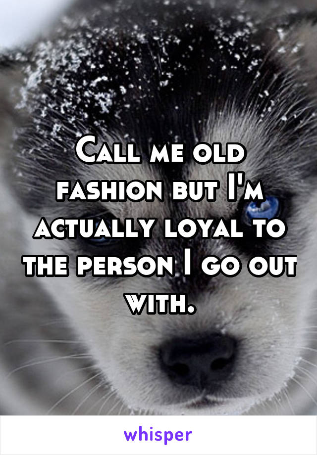 Call me old fashion but I'm actually loyal to the person I go out with.