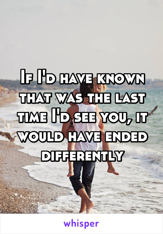 If I'd have known that was the last time I'd see you, it would have ended differently