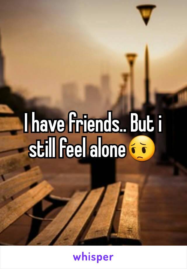 I have friends.. But i still feel alone😔