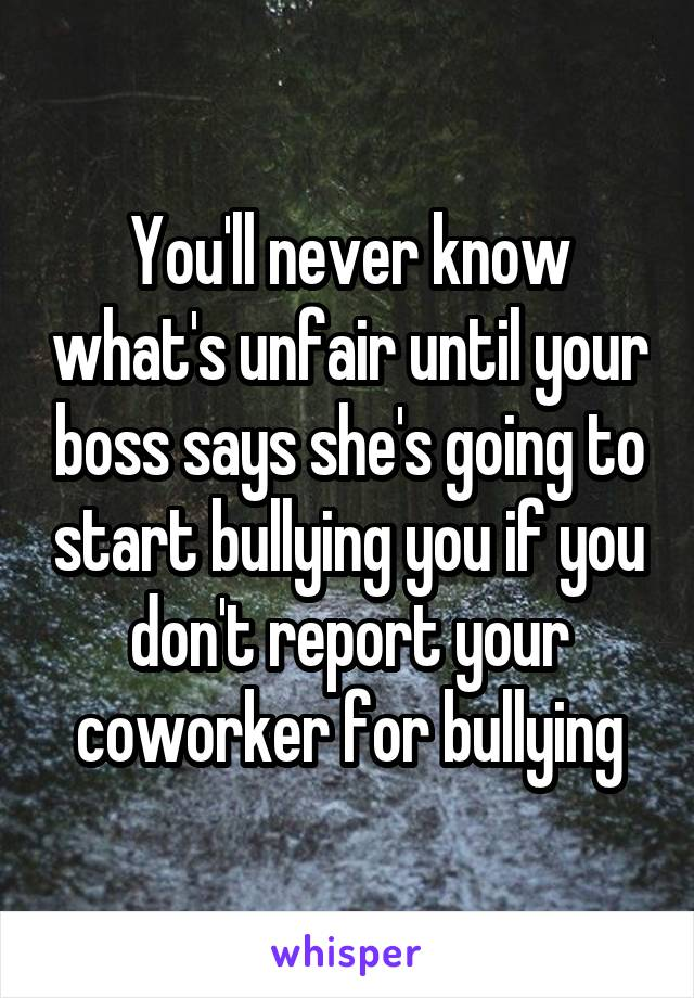 You'll never know what's unfair until your boss says she's going to start bullying you if you don't report your coworker for bullying