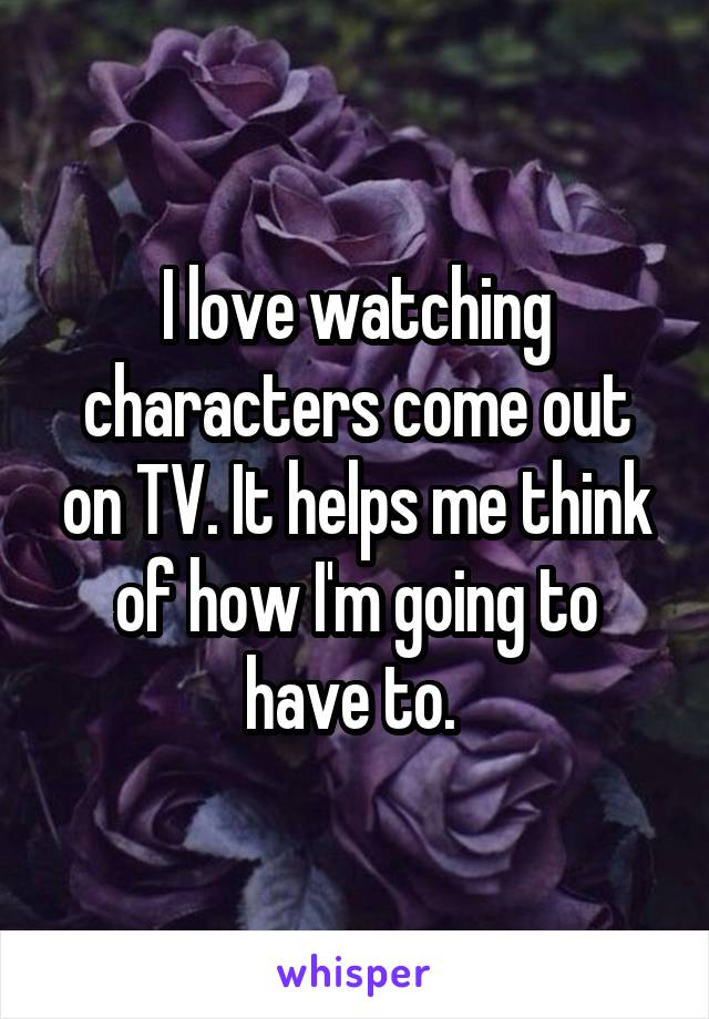 I love watching characters come out on TV. It helps me think of how I'm going to have to.