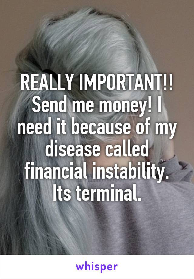 REALLY IMPORTANT!! Send me money! I need it because of my disease called financial instability. Its terminal.