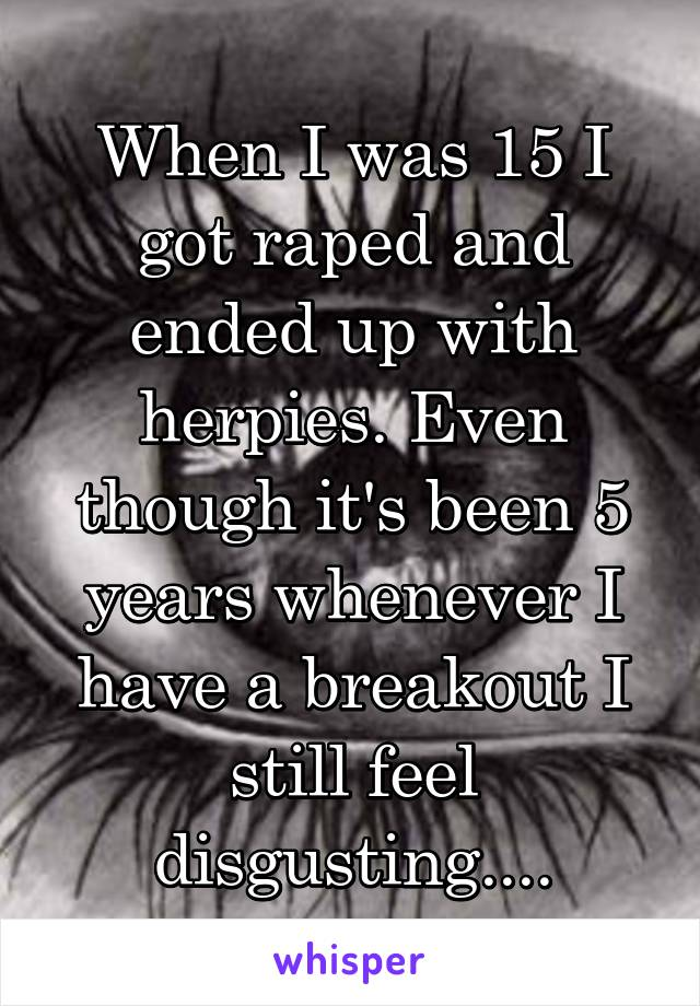 When I was 15 I got raped and ended up with herpies. Even though it's been 5 years whenever I have a breakout I still feel disgusting....