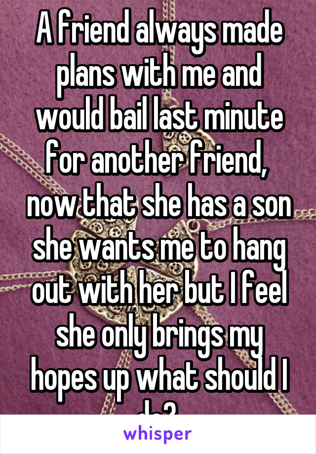 A friend always made plans with me and would bail last minute for another friend,  now that she has a son she wants me to hang out with her but I feel she only brings my hopes up what should I do?