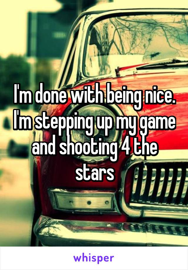 I'm done with being nice. I'm stepping up my game and shooting 4 the stars