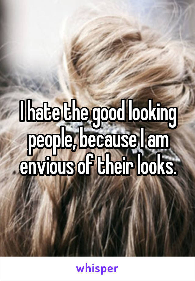 I hate the good looking people, because I am envious of their looks.