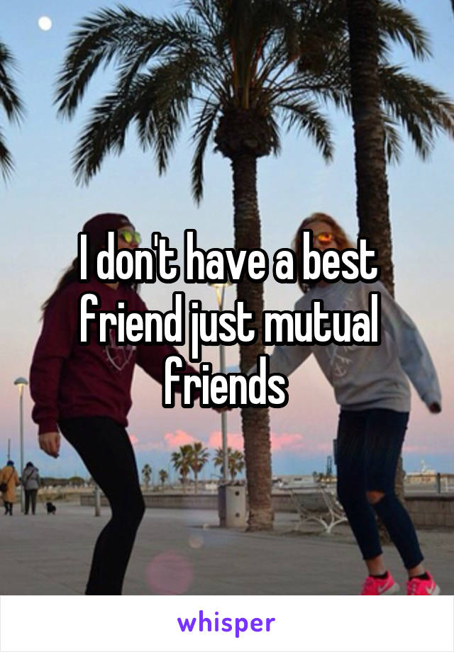 I don't have a best friend just mutual friends