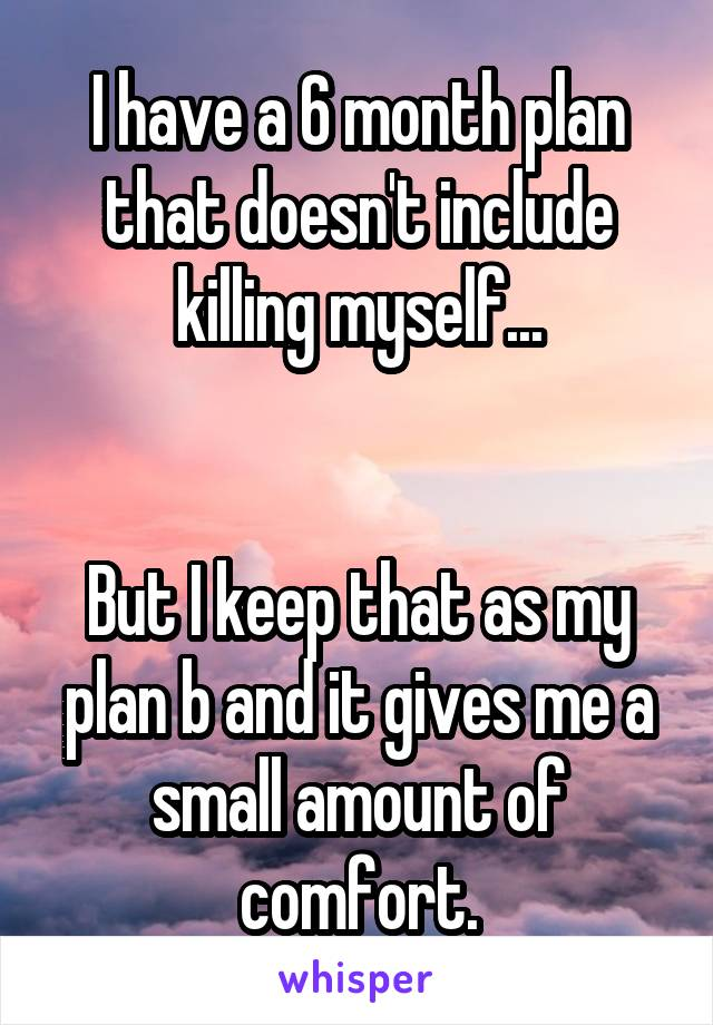 I have a 6 month plan that doesn't include killing myself...   But I keep that as my plan b and it gives me a small amount of comfort.