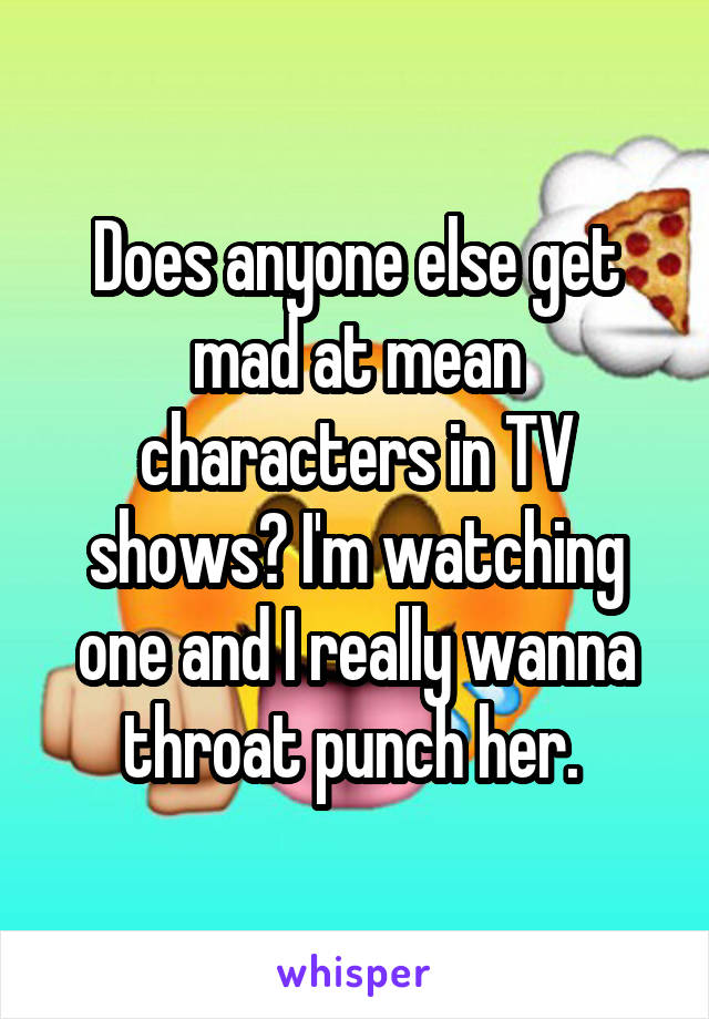 Does anyone else get mad at mean characters in TV shows? I'm watching one and I really wanna throat punch her.