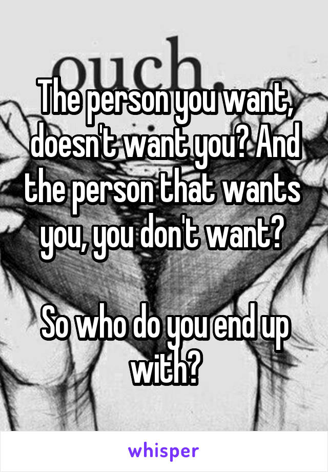 The person you want, doesn't want you? And the person that wants  you, you don't want?   So who do you end up with?
