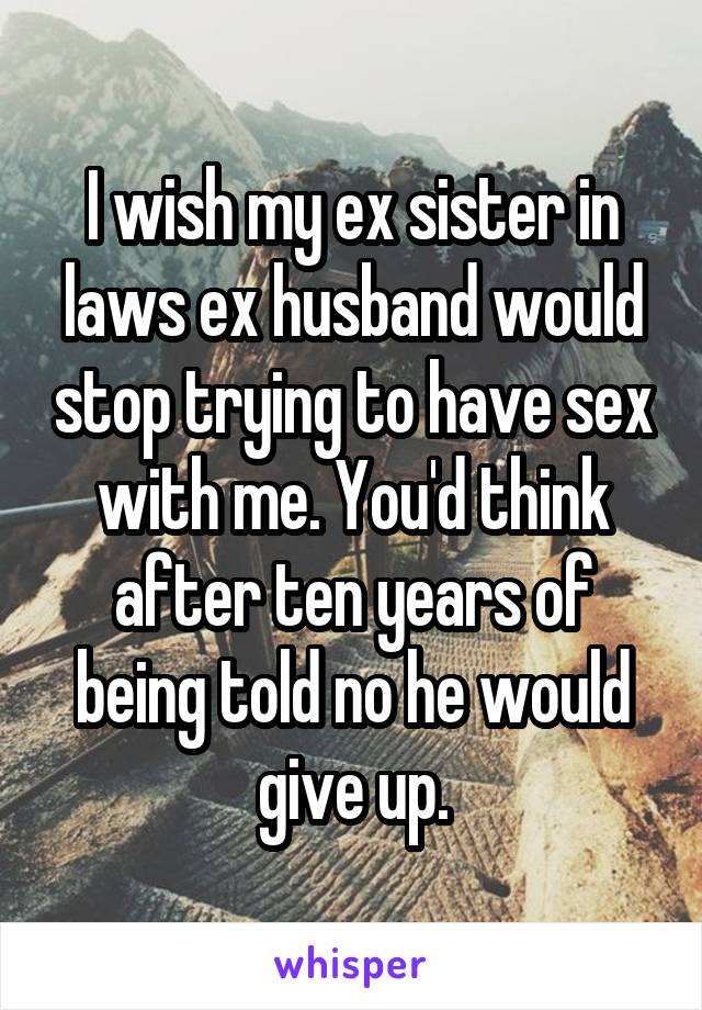 I wish my ex sister in laws ex husband would stop trying to have sex with me. You'd think after ten years of being told no he would give up.