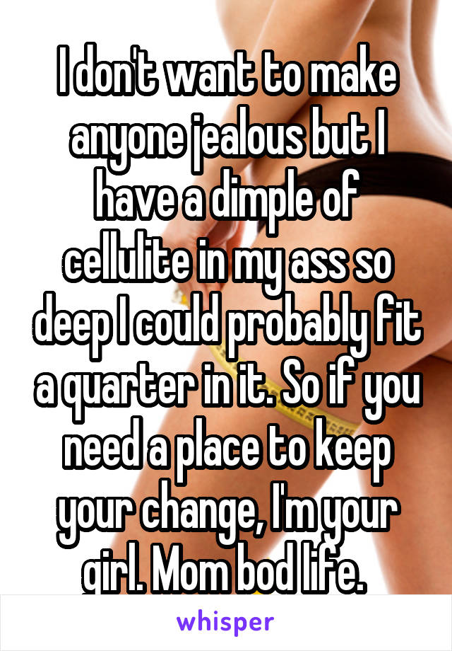 I don't want to make anyone jealous but I have a dimple of cellulite in my ass so deep I could probably fit a quarter in it. So if you need a place to keep your change, I'm your girl. Mom bod life.