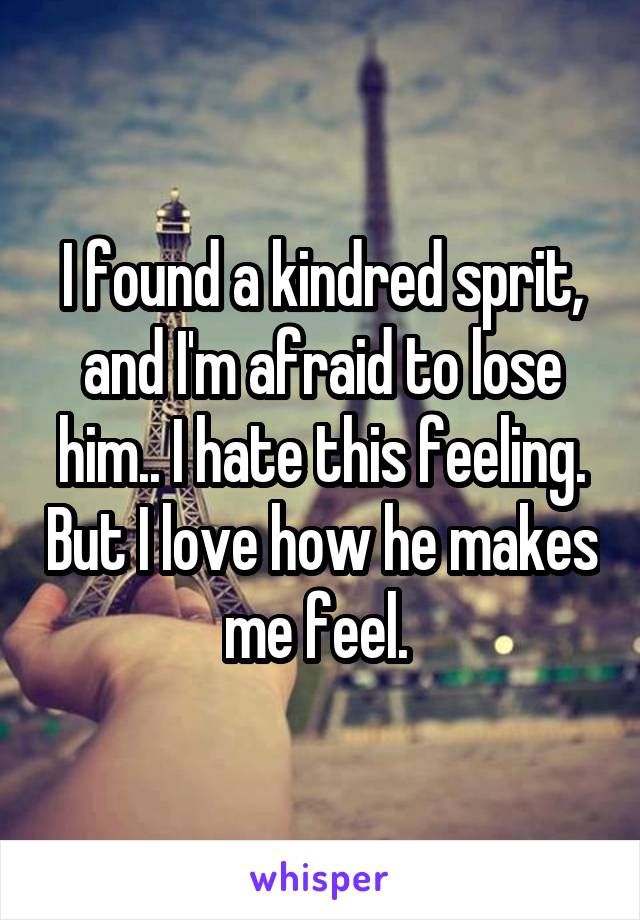 I found a kindred sprit, and I'm afraid to lose him.. I hate this feeling. But I love how he makes me feel.