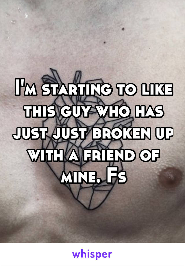 I'm starting to like this guy who has just just broken up with a friend of mine. Fs