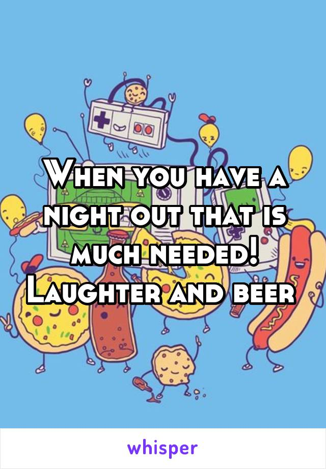 When you have a night out that is much needed! Laughter and beer