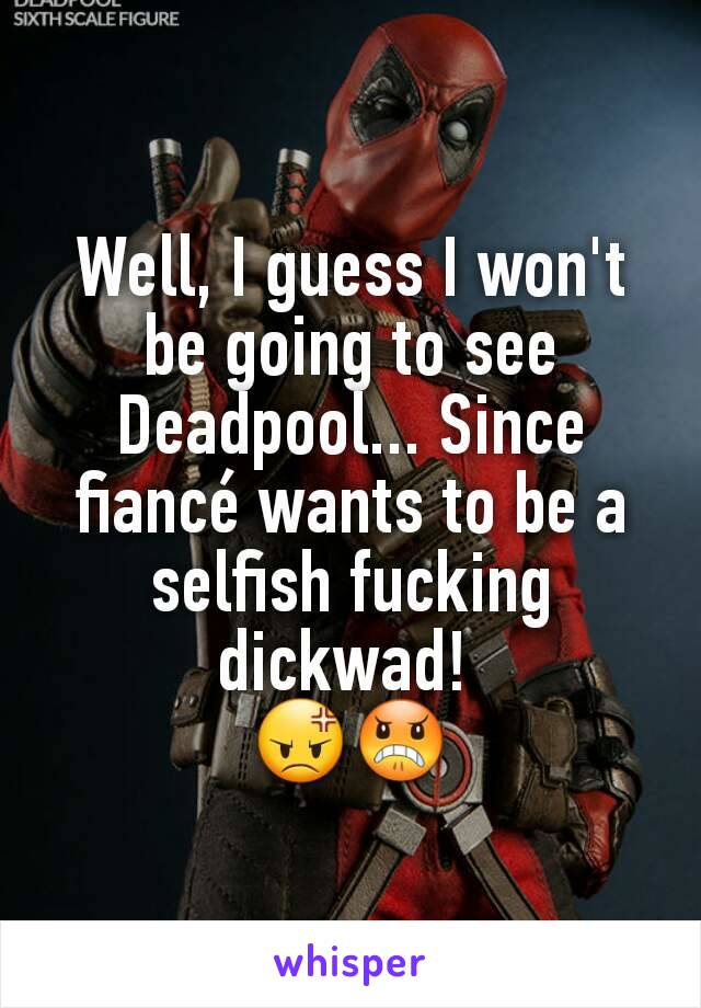 Well, I guess I won't be going to see Deadpool... Since fiancé wants to be a selfish fucking dickwad!  😡😠