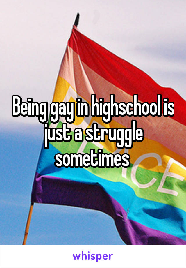Being gay in highschool is just a struggle sometimes
