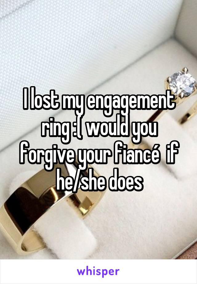 I lost my engagement ring :( would you forgive your fiancé  if he/she does