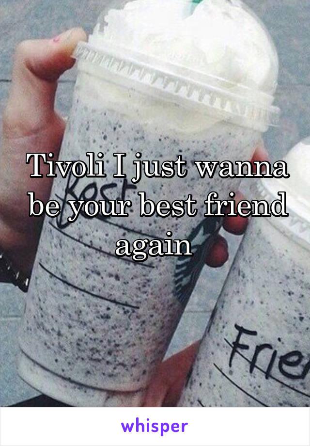 Tivoli I just wanna be your best friend again