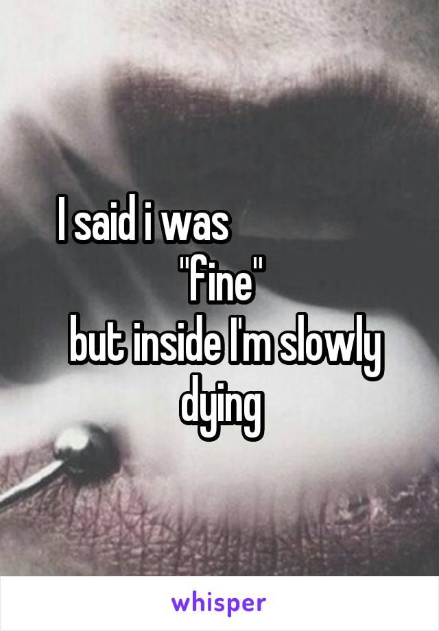 "I said i was                    ""fine""  but inside I'm slowly dying"