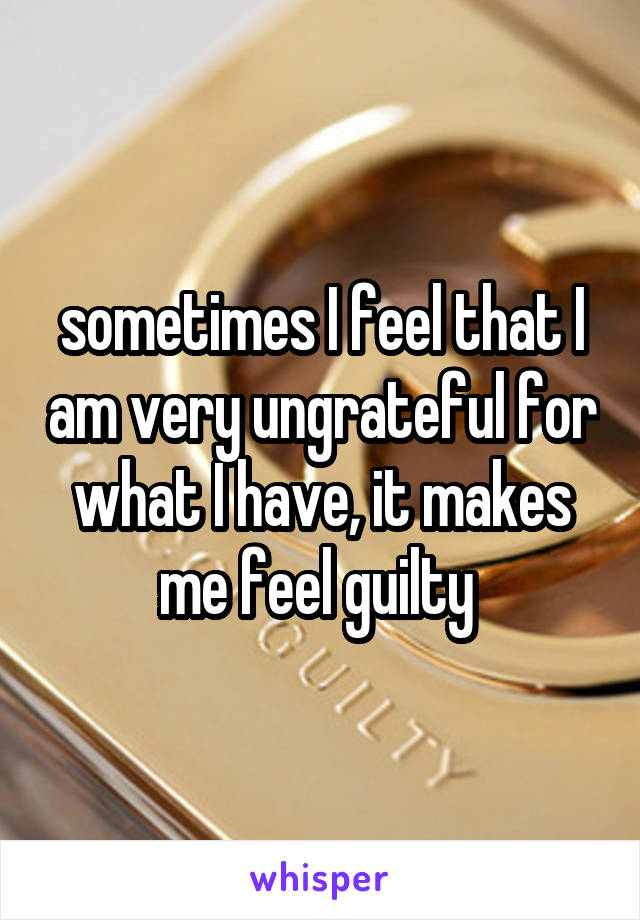 sometimes I feel that I am very ungrateful for what I have, it makes me feel guilty