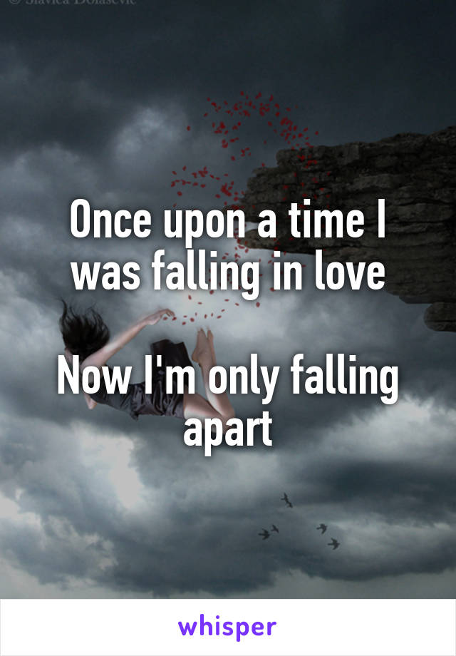 Once upon a time I was falling in love  Now I'm only falling apart