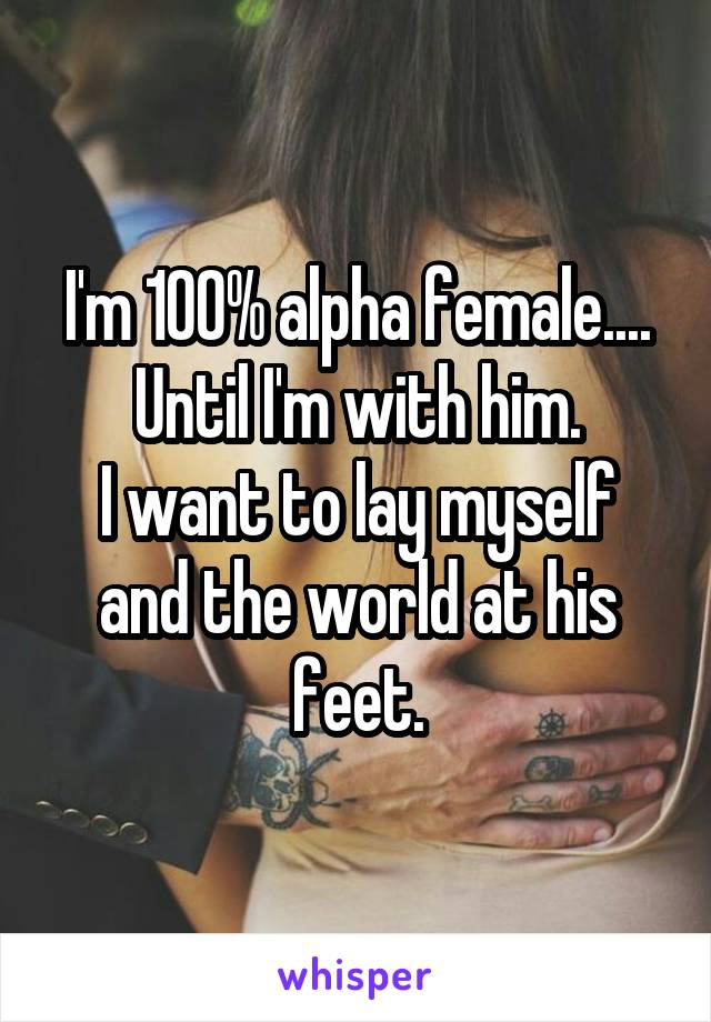 I'm 100% alpha female.... Until I'm with him. I want to lay myself and the world at his feet.