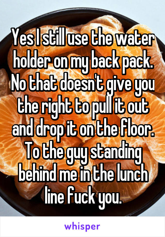 Yes I still use the water holder on my back pack. No that doesn't give you the right to pull it out and drop it on the floor. To the guy standing behind me in the lunch line fuck you.