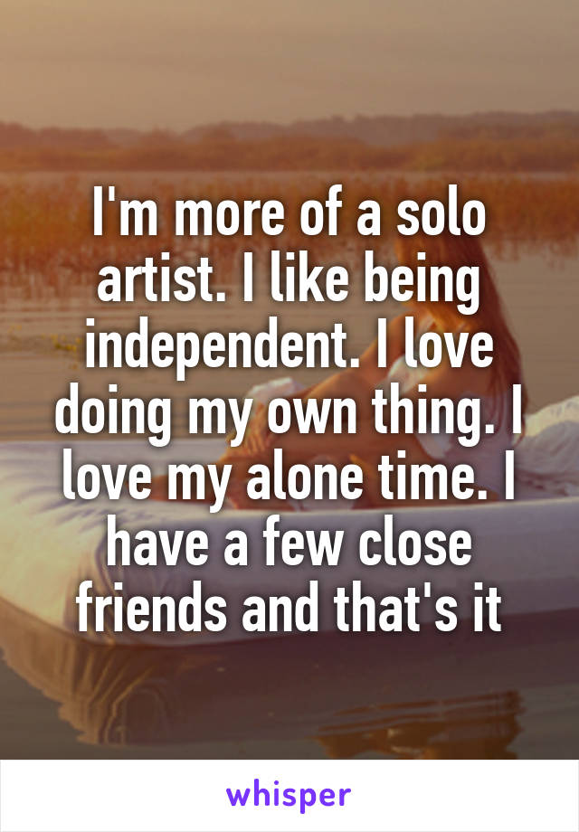 I'm more of a solo artist. I like being independent. I love doing my own thing. I love my alone time. I have a few close friends and that's it