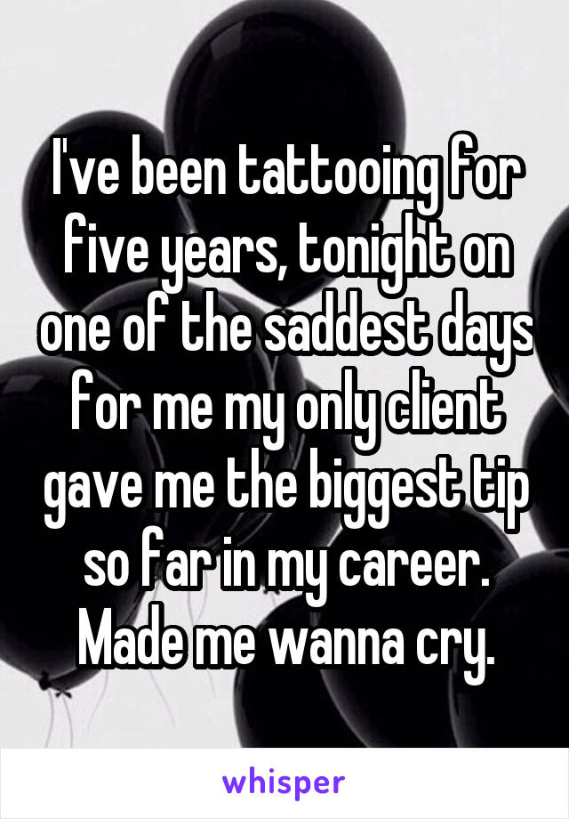 I've been tattooing for five years, tonight on one of the saddest days for me my only client gave me the biggest tip so far in my career. Made me wanna cry.