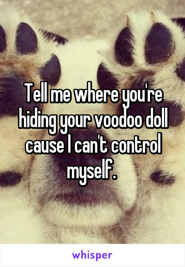 Tell me where you're hiding your voodoo doll cause I can't control myself.