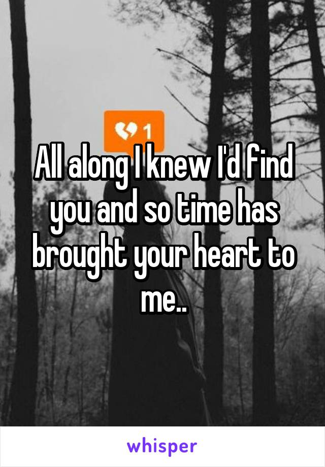 All along I knew I'd find you and so time has brought your heart to me..