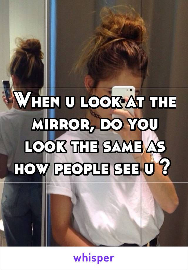 When u look at the mirror, do you look the same as how people see u ?