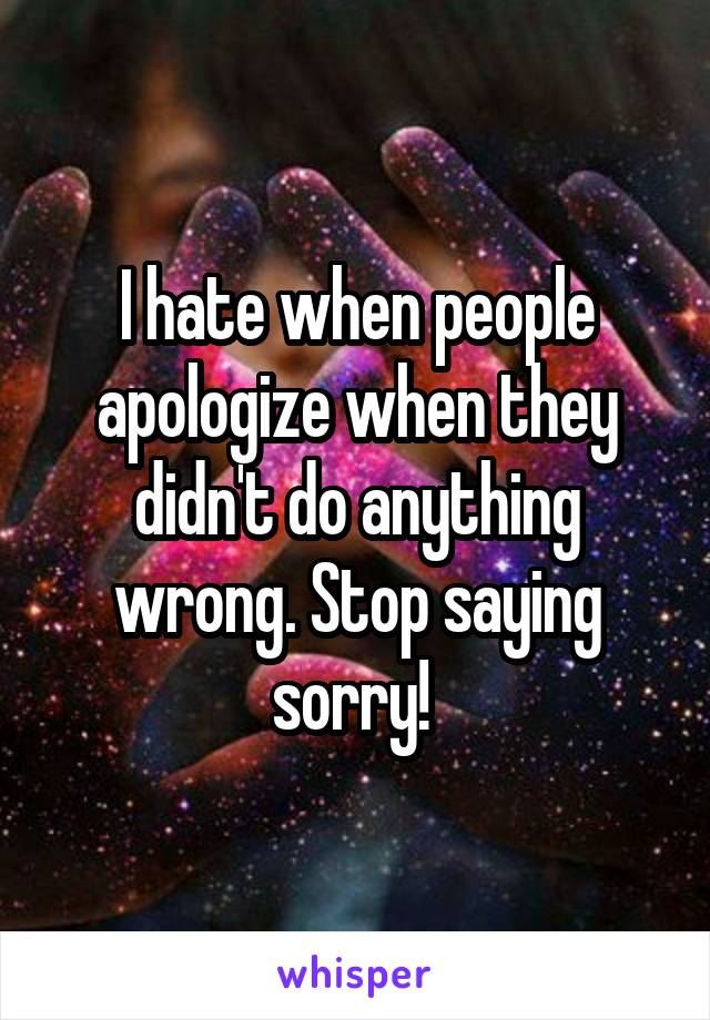 I hate when people apologize when they didn't do anything wrong. Stop saying sorry!