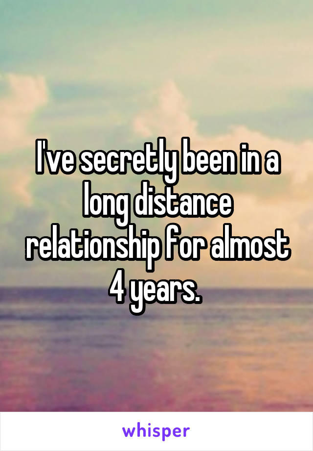 I've secretly been in a long distance relationship for almost 4 years.