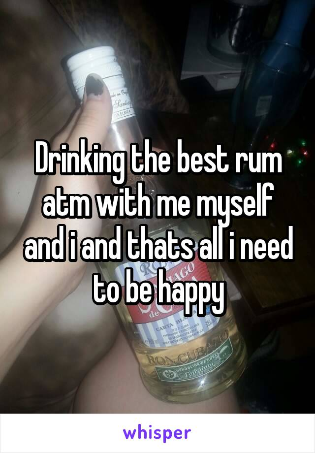 Drinking the best rum atm with me myself and i and thats all i need to be happy