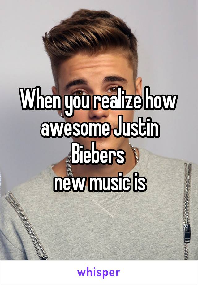 When you realize how  awesome Justin Biebers  new music is