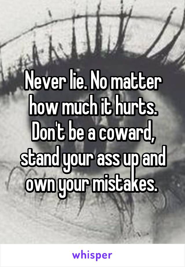 Never lie. No matter how much it hurts. Don't be a coward, stand your ass up and own your mistakes.