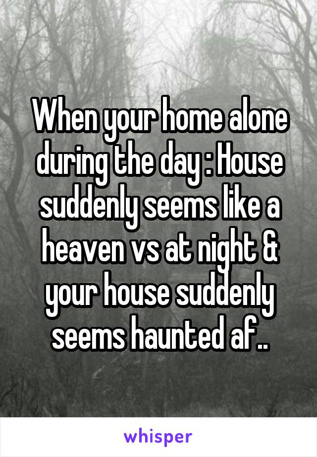 When your home alone during the day : House suddenly seems like a heaven vs at night & your house suddenly seems haunted af..