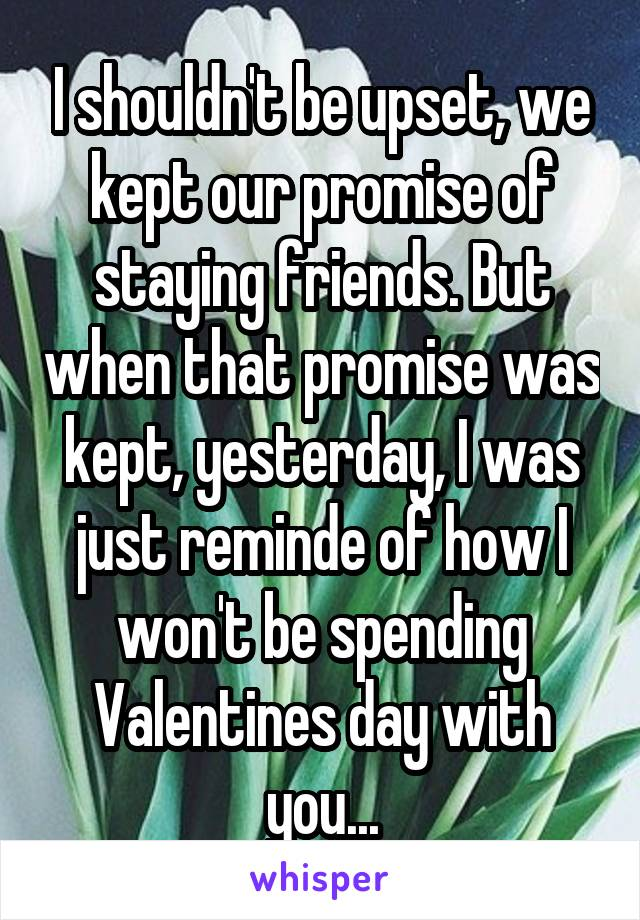 I shouldn't be upset, we kept our promise of staying friends. But when that promise was kept, yesterday, I was just reminde of how I won't be spending Valentines day with you...