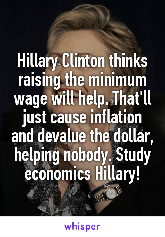 Hillary Clinton thinks raising the minimum wage will help. That'll just cause inflation and devalue the dollar, helping nobody. Study economics Hillary!