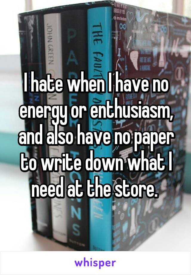 I hate when I have no energy or enthusiasm, and also have no paper to write down what I need at the store.