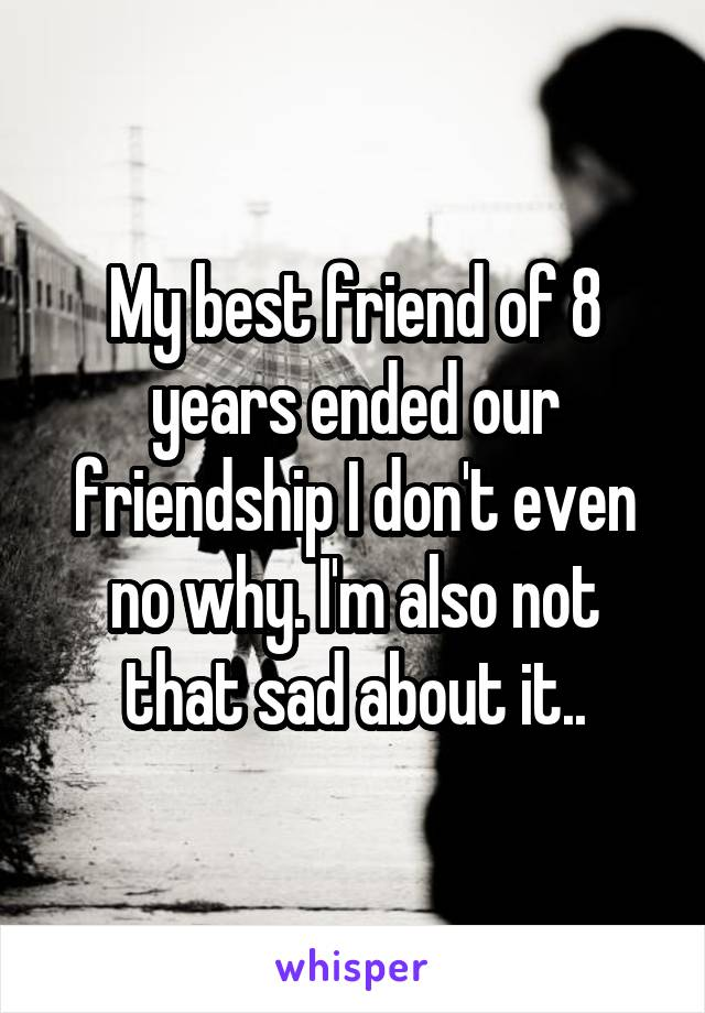 My best friend of 8 years ended our friendship I don't even no why. I'm also not that sad about it..