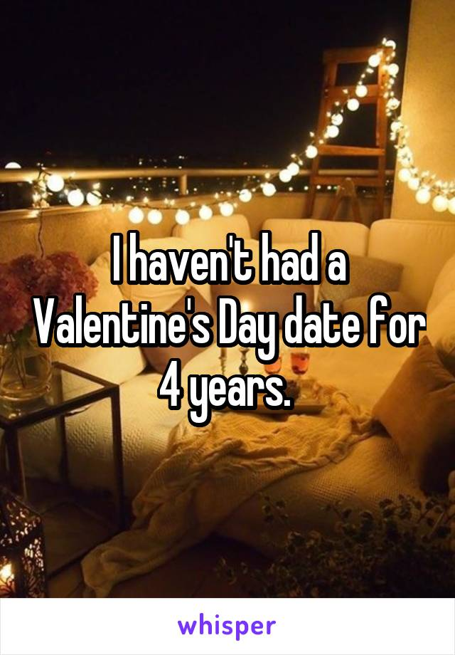 I haven't had a Valentine's Day date for 4 years.