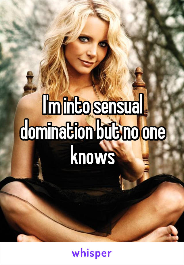 I'm into sensual domination but no one knows