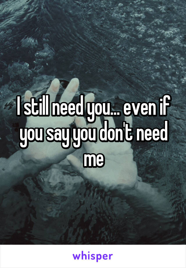 I still need you... even if you say you don't need me