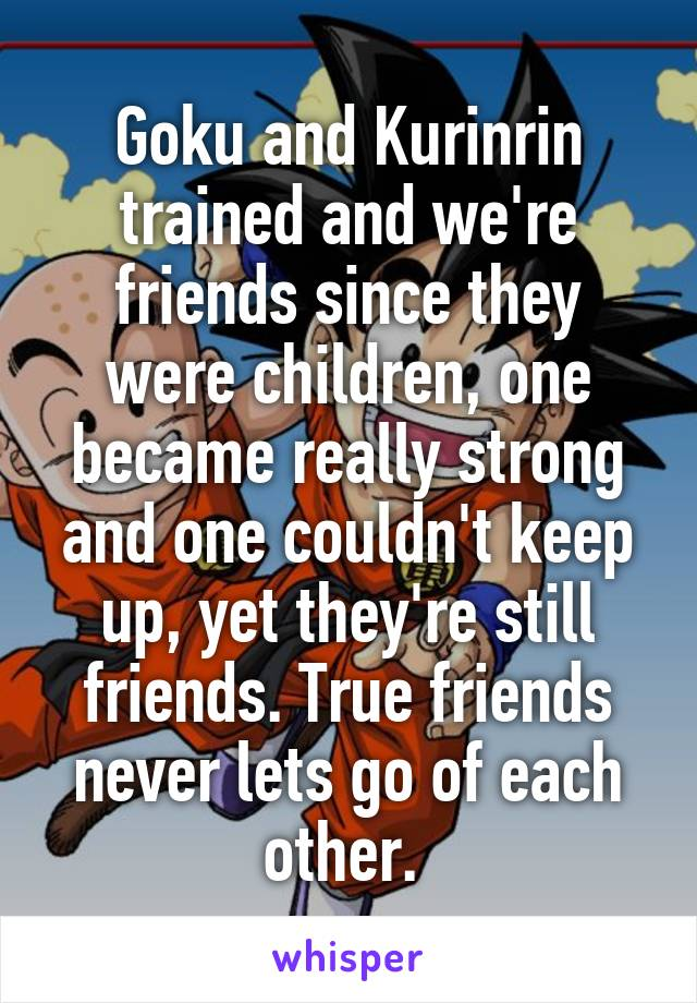 Goku and Kurinrin trained and we're friends since they were children, one became really strong and one couldn't keep up, yet they're still friends. True friends never lets go of each other.