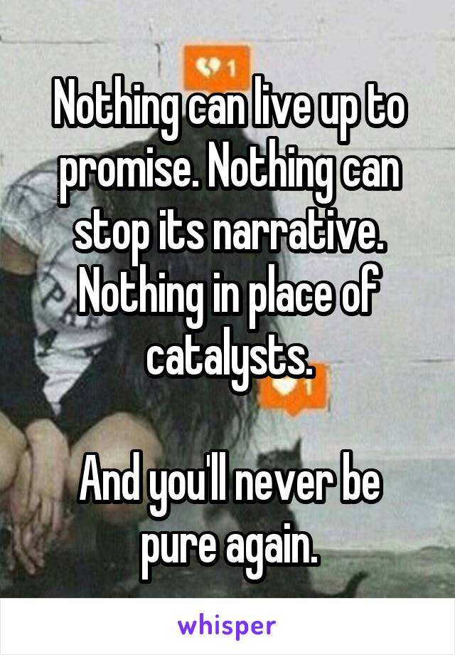 Nothing can live up to promise. Nothing can stop its narrative. Nothing in place of catalysts.  And you'll never be pure again.
